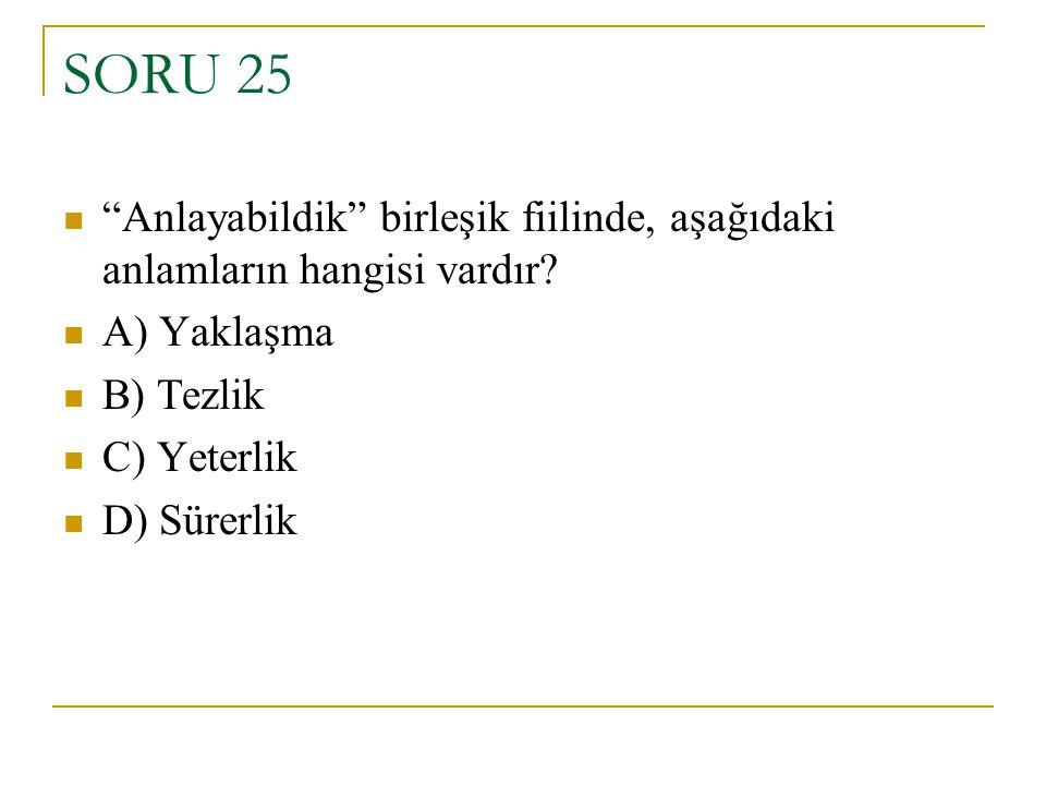 """SORU 25 """"Anlayabildik"""" birleşik fiilinde, aşağıdaki anlamların hangisi vardır? A) Yaklaşma B) Tezlik C) Yeterlik D) Sürerlik"""