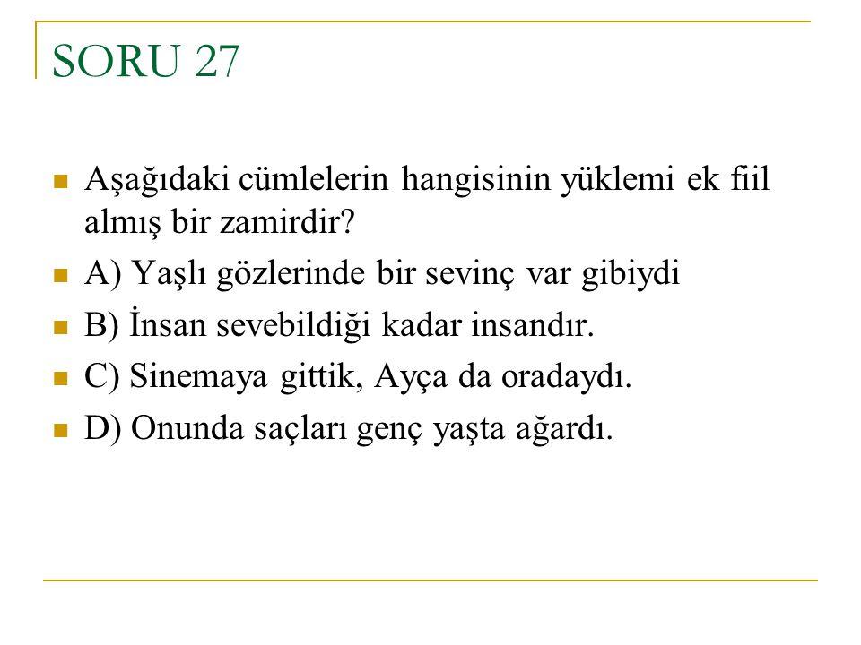 SORU 27 Aşağıdaki cümlelerin hangisinin yüklemi ek fiil almış bir zamirdir? A) Yaşlı gözlerinde bir sevinç var gibiydi B) İnsan sevebildiği kadar insa