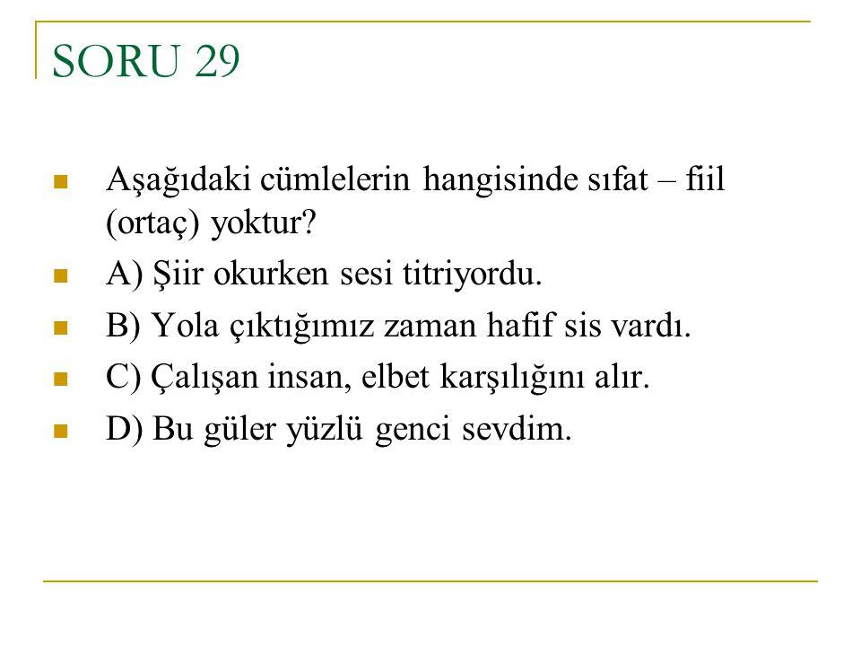 SORU 29 Aşağıdaki cümlelerin hangisinde sıfat – fiil (ortaç) yoktur? A) Şiir okurken sesi titriyordu. B) Yola çıktığımız zaman hafif sis vardı. C) Çal
