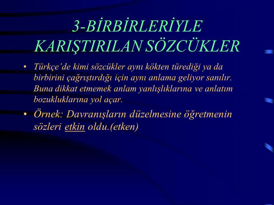 3-BİRBİRLERİYLE KARIŞTIRILAN SÖZCÜKLER Türkçe'de kimi sözcükler aynı kökten türediği ya da birbirini çağrıştırdığı için aynı anlama geliyor sanılır.