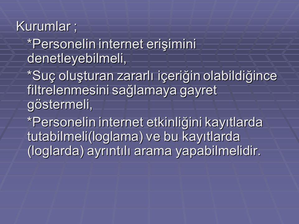 Kurumlar ; *Personelin internet erişimini denetleyebilmeli, *Personelin internet erişimini denetleyebilmeli, *Suç oluşturan zararlı içeriğin olabildiğ