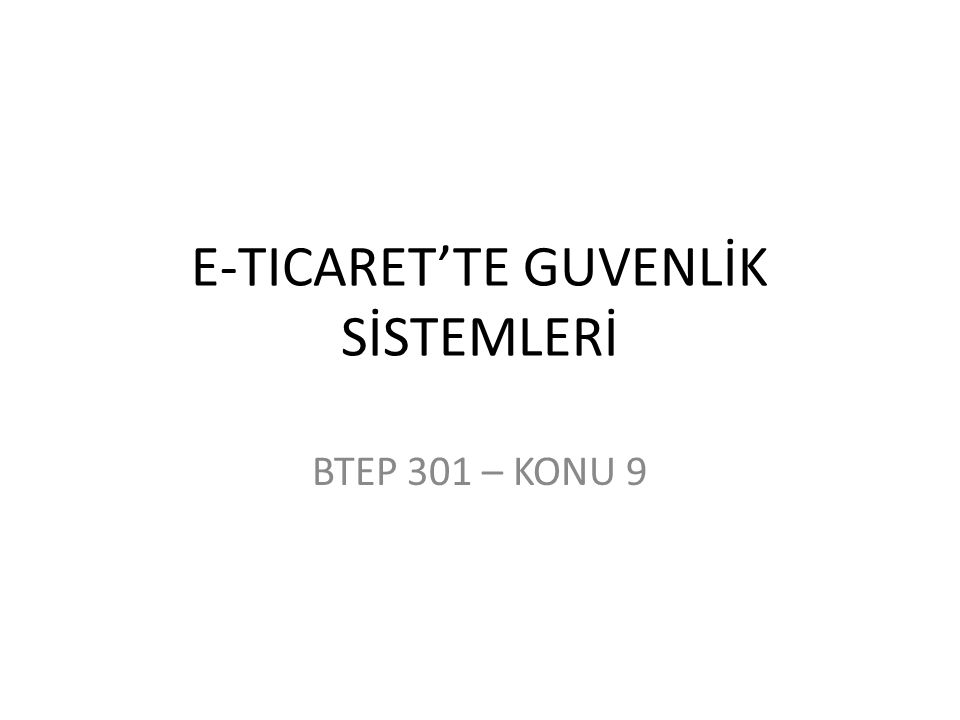 E-TICARET'TE GUVENLİK SİSTEMLERİ BTEP 301 – KONU 9