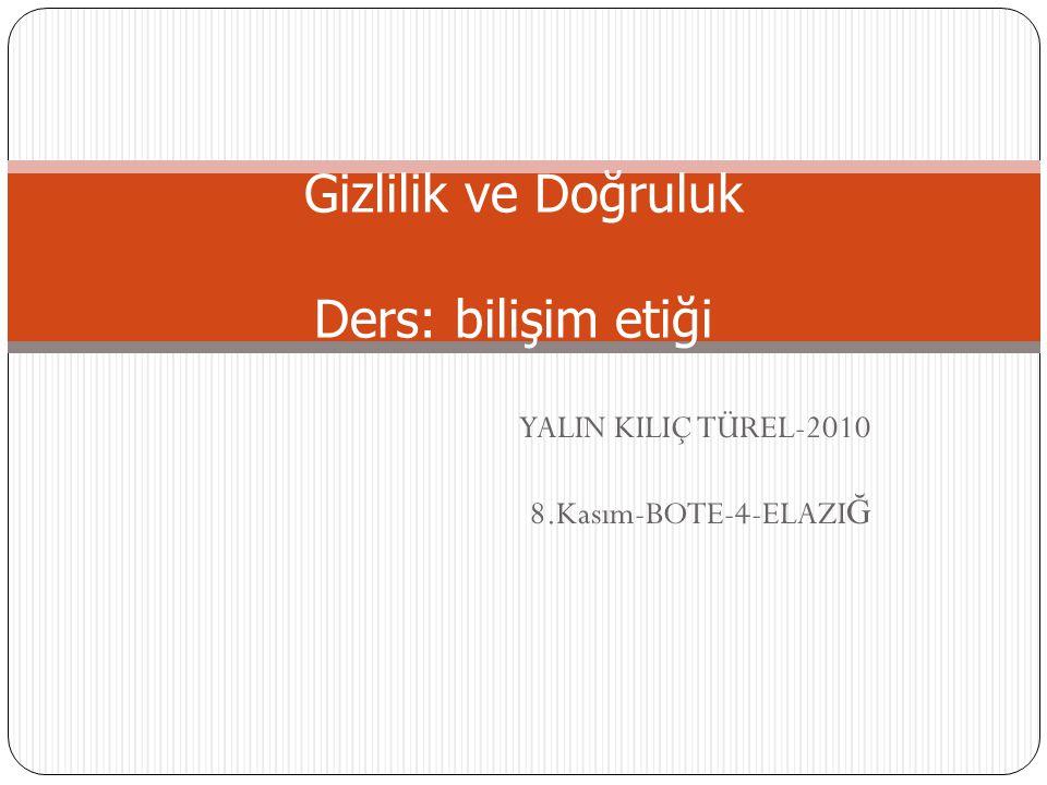 YALIN KILIÇ TÜREL-2010 8.Kasım-BOTE-4-ELAZI Ğ Gizlilik ve Doğruluk Ders: bilişim etiği