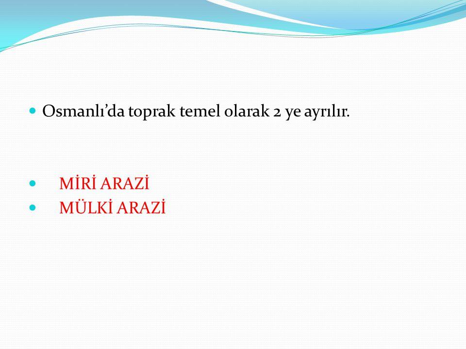 Osmanlı'da toprak temel olarak 2 ye ayrılır. MİRİ ARAZİ MÜLKİ ARAZİ