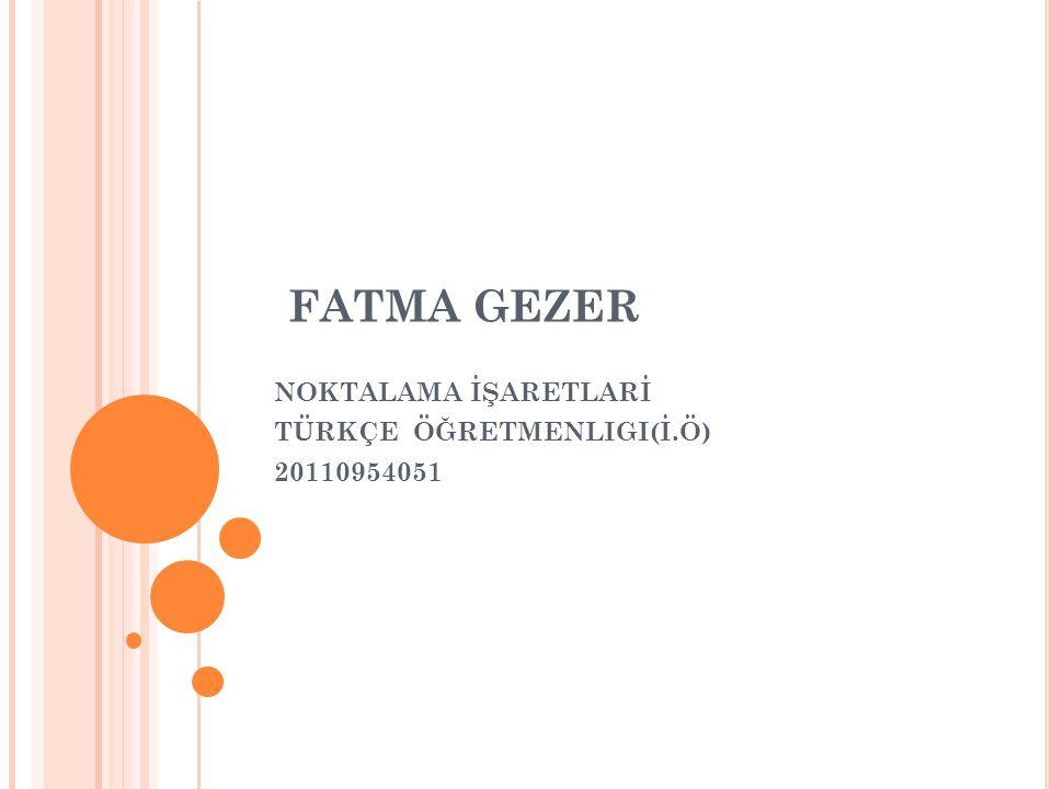 FATMA GEZER NOKTALAMA İŞARETLARİ TÜRKÇE ÖĞRETMENLIGI(İ.Ö) 20110954051