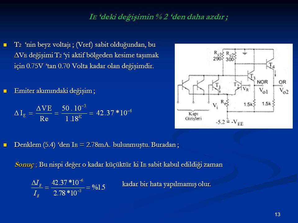 13 I E 'deki değişimin % 2 'den daha azdır ; T 2 'nin beyz voltajı ; (Vref) sabit olduğundan, bu  V E değişimi T 2 'yi aktif bölgeden kesime taşımak