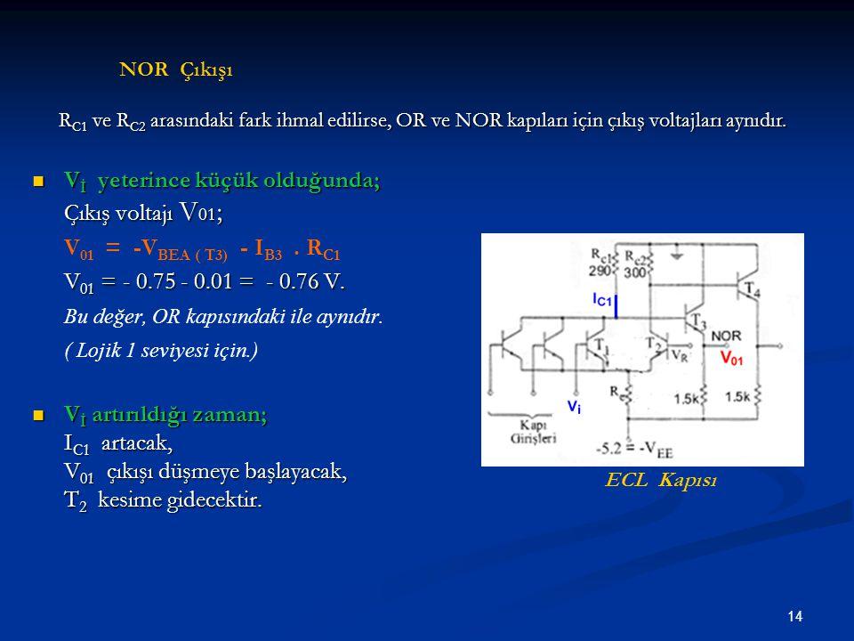 14 V İ yeterince küçük olduğunda; V İ yeterince küçük olduğunda; Çıkış voltajı V 01 ; V 01 = -V BEA ( T3) - I B3. R C1 V 01 = - 0.75 - 0.01 = - 0.76 V