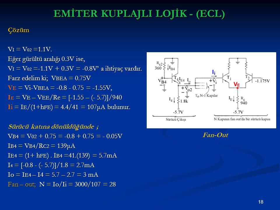 18 EMİTER KUPLAJLI LOJİK - (ECL) Çözüm V İ = V 02 =1.1V. Eğer gürültü aralığı 0.3V ise, V İ = V 02 =-1.1V + 0.3V = -0.8V' a ihtiyaç vardır. Farz edeli
