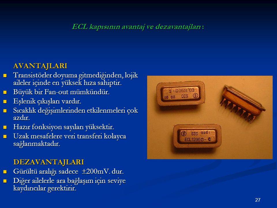 27 AVANTAJLARI Transistörler doyuma gitmediğinden, lojik aileler içinde en yüksek hıza sahiptir. Transistörler doyuma gitmediğinden, lojik aileler içi