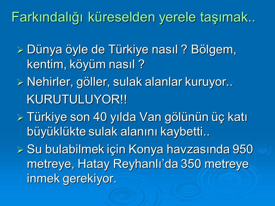 Farkındalığı küreselden yerele taşımak..  Dünya öyle de Türkiye nasıl ? Bölgem, kentim, köyüm nasıl ?  Nehirler, göller, sulak alanlar kuruyor.. KUR