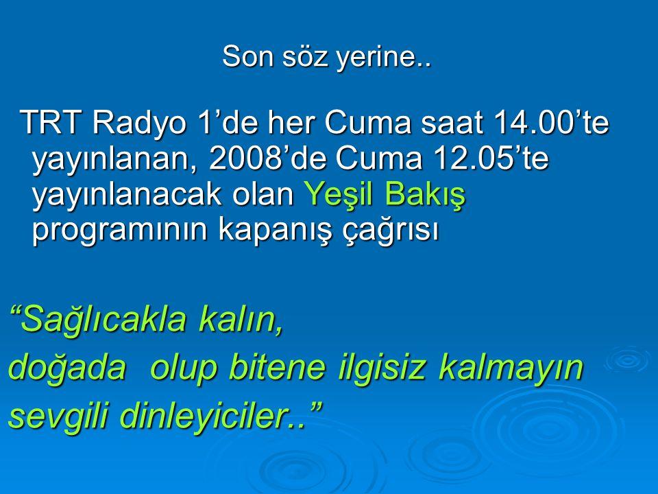 Son söz yerine.. TRT Radyo 1'de her Cuma saat 14.00'te yayınlanan, 2008'de Cuma 12.05'te yayınlanacak olan Yeşil Bakış programının kapanış çağrısı TRT