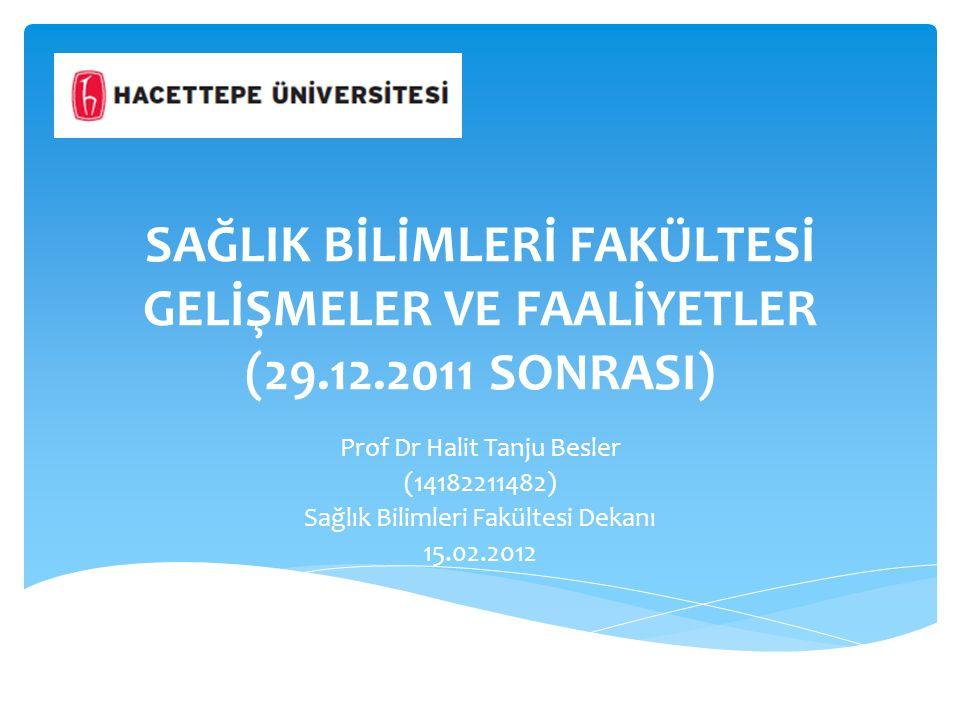 SAĞLIK BİLİMLERİ FAKÜLTESİ GELİŞMELER VE FAALİYETLER (29.12.2011 SONRASI) Prof Dr Halit Tanju Besler (14182211482) Sağlık Bilimleri Fakültesi Dekanı 15.02.2012