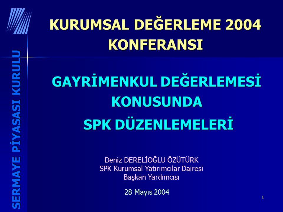 1 KURUMSAL DEĞERLEME 2004 KONFERANSI GAYRİMENKUL DEĞERLEMESİ KONUSUNDA SPK DÜZENLEMELERİ SPK DÜZENLEMELERİ Deniz DERELİOĞLU ÖZÜTÜRK SPK Kurumsal Yatırımcılar Dairesi Başkan Yardımcısı 28 Mayıs 2004 SERMAYE PİYASASI KURULU