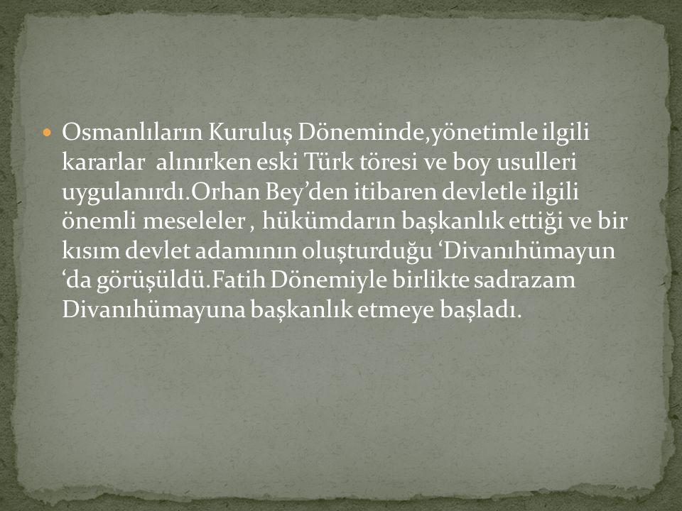 Osmanlıların Kuruluş Döneminde,yönetimle ilgili kararlar alınırken eski Türk töresi ve boy usulleri uygulanırdı.Orhan Bey'den itibaren devletle ilgili önemli meseleler, hükümdarın başkanlık ettiği ve bir kısım devlet adamının oluşturduğu 'Divanıhümayun 'da görüşüldü.Fatih Dönemiyle birlikte sadrazam Divanıhümayuna başkanlık etmeye başladı.