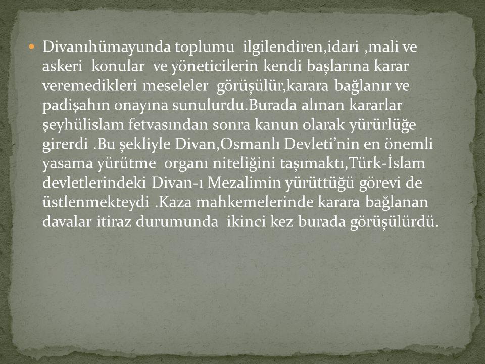 Divanıhümayunda toplumu ilgilendiren,idari,mali ve askeri konular ve yöneticilerin kendi başlarına karar veremedikleri meseleler görüşülür,karara bağlanır ve padişahın onayına sunulurdu.Burada alınan kararlar şeyhülislam fetvasından sonra kanun olarak yürürlüğe girerdi.Bu şekliyle Divan,Osmanlı Devleti'nin en önemli yasama yürütme organı niteliğini taşımaktı,Türk-İslam devletlerindeki Divan-ı Mezalimin yürüttüğü görevi de üstlenmekteydi.Kaza mahkemelerinde karara bağlanan davalar itiraz durumunda ikinci kez burada görüşülürdü.
