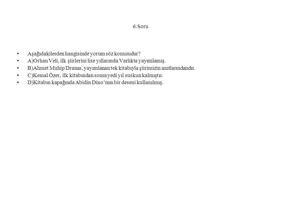 6.Soru Aşağıdakilerden hangisinde yorum söz konusudur? A)Orhan Veli, ilk şiirlerini lise yıllarında Varlıkta yayımlamış. B)Ahmet Muhip Dranas, yayımla