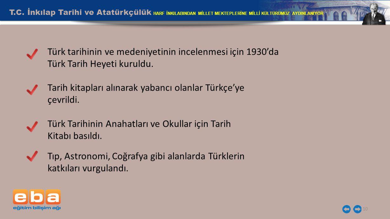 10 Türk tarihinin ve medeniyetinin incelenmesi için 1930'da Türk Tarih Heyeti kuruldu. Tarih kitapları alınarak yabancı olanlar Türkçe'ye çevrildi. Tü