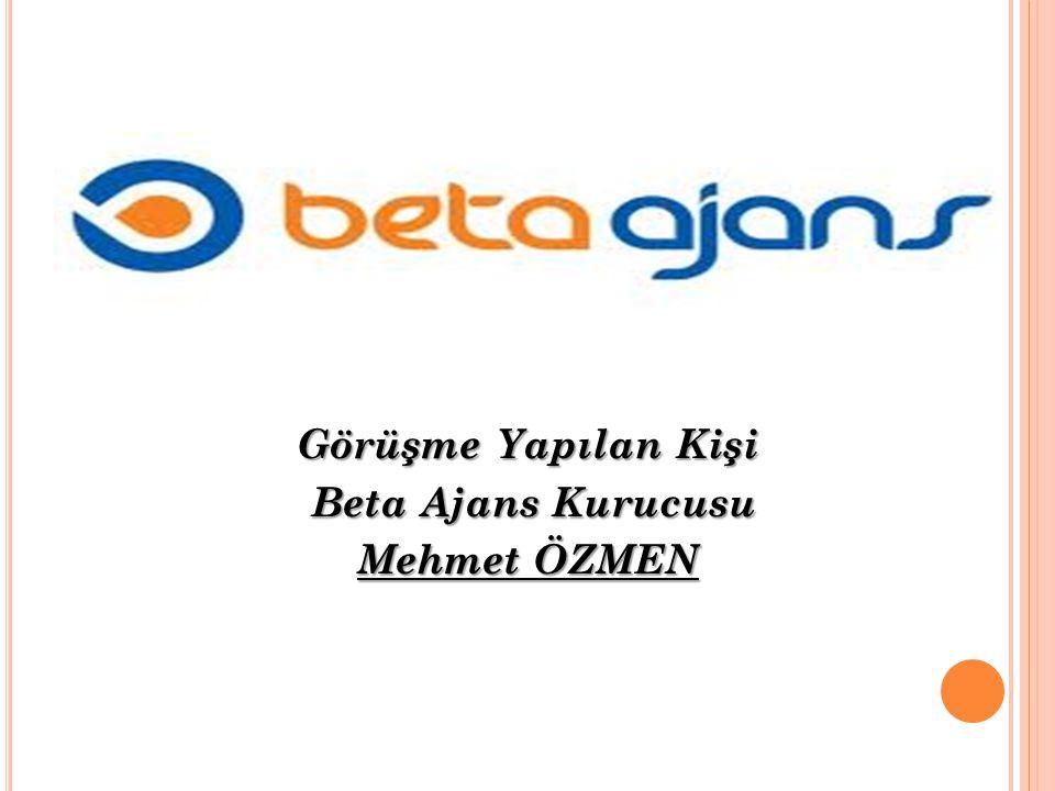 Görüşme Yapılan Kişi Beta Ajans Kurucusu Beta Ajans Kurucusu Mehmet ÖZMEN