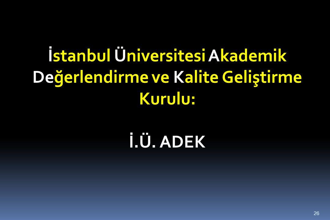 26 İstanbul Üniversitesi Akademik Değerlendirme ve Kalite Geliştirme Kurulu: İ.Ü. ADEK