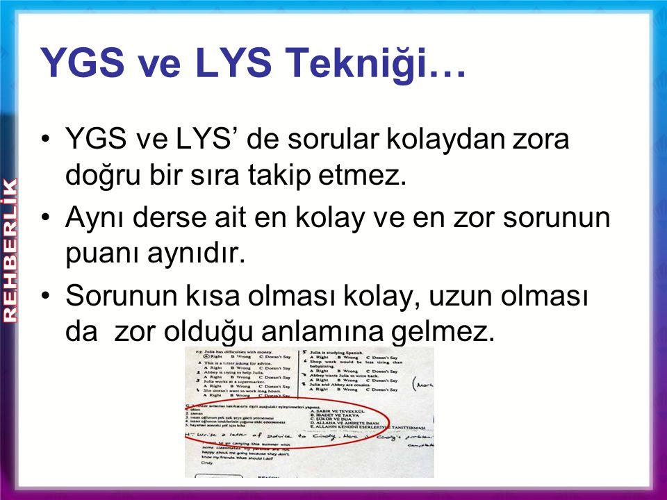 YGS ve LYS Tekniği… YGS ve LYS' de sorular kolaydan zora doğru bir sıra takip etmez. Aynı derse ait en kolay ve en zor sorunun puanı aynıdır. Sorunun