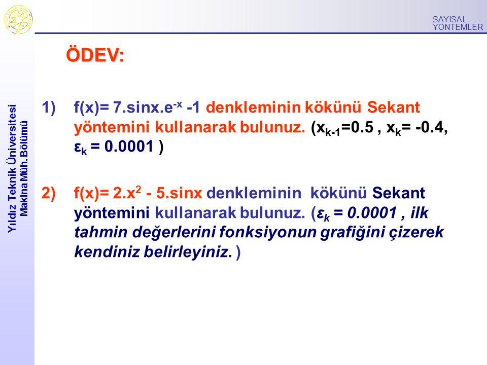 Yıldız Teknik Üniversitesi Makina Müh. Bölümü SAYISAL YÖNTEMLER ÖDEV: 1)f(x)= 7.sinx.e -x -1 denkleminin kökünü Sekant yöntemini kullanarak bulunuz. (