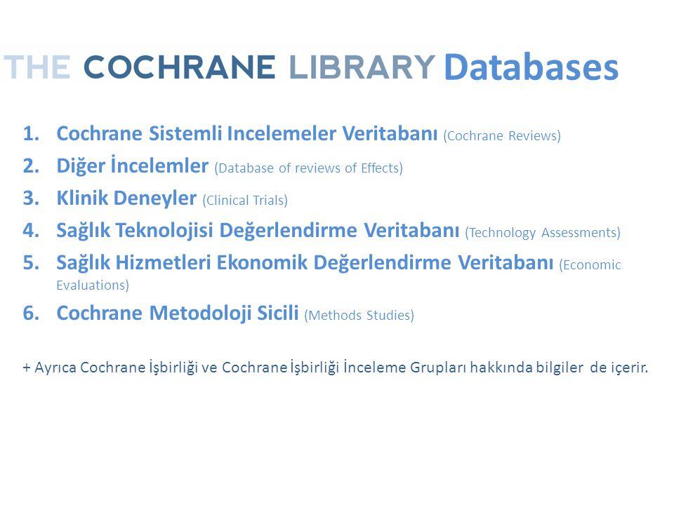The Databases 1.Cochrane Sistemli Incelemeler Veritabanı (Cochrane Reviews) 2.Diğer İncelemler (Database of reviews of Effects) 3.Klinik Deneyler (Clinical Trials) 4.Sağlık Teknolojisi Değerlendirme Veritabanı (Technology Assessments) 5.Sağlık Hizmetleri Ekonomik Değerlendirme Veritabanı (Economic Evaluations) 6.Cochrane Metodoloji Sicili (Methods Studies) + Ayrıca Cochrane İşbirliği ve Cochrane İşbirliği İnceleme Grupları hakkında bilgiler de içerir.
