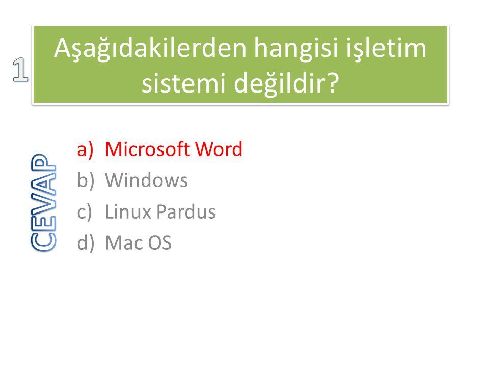 Aşağıdakilerden hangisi işletim sistemi değildir? a)Microsoft Word b)Windows c)Linux Pardus d)Mac OS
