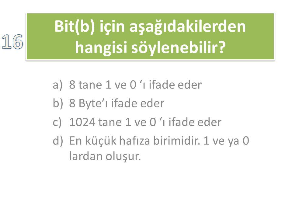 Bit(b) için aşağıdakilerden hangisi söylenebilir? a)8 tane 1 ve 0 'ı ifade eder b)8 Byte'ı ifade eder c)1024 tane 1 ve 0 'ı ifade eder d)En küçük hafı