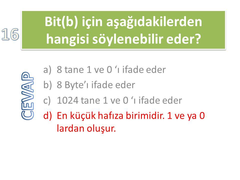 Bit(b) için aşağıdakilerden hangisi söylenebilir eder? a)8 tane 1 ve 0 'ı ifade eder b)8 Byte'ı ifade eder c)1024 tane 1 ve 0 'ı ifade eder d)En küçük