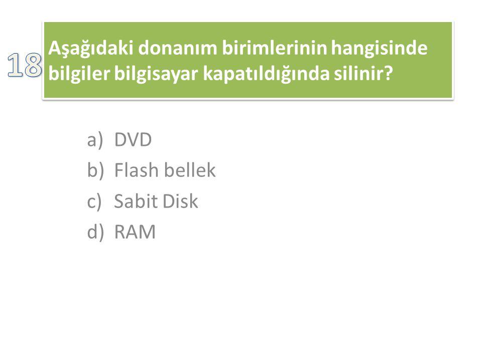 Aşağıdaki donanım birimlerinin hangisinde bilgiler bilgisayar kapatıldığında silinir? a)DVD b)Flash bellek c)Sabit Disk d)RAM