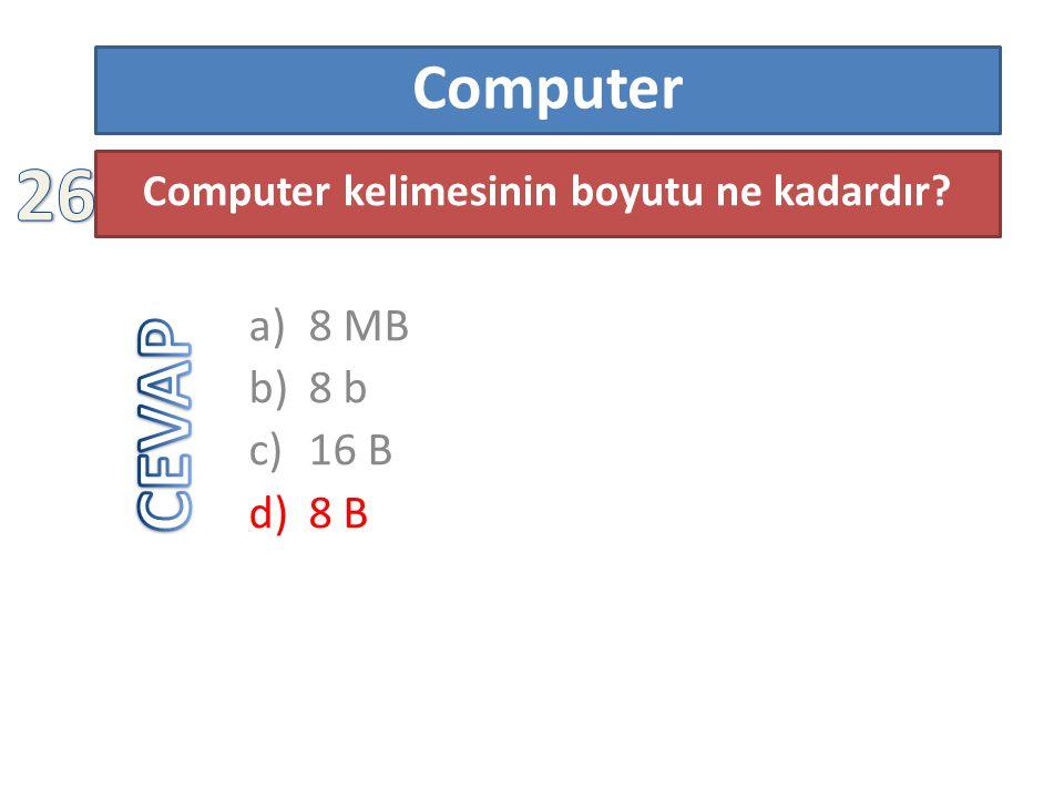 Computer a)8 MB b)8 b c)16 B d)8 B Computer kelimesinin boyutu ne kadardır?