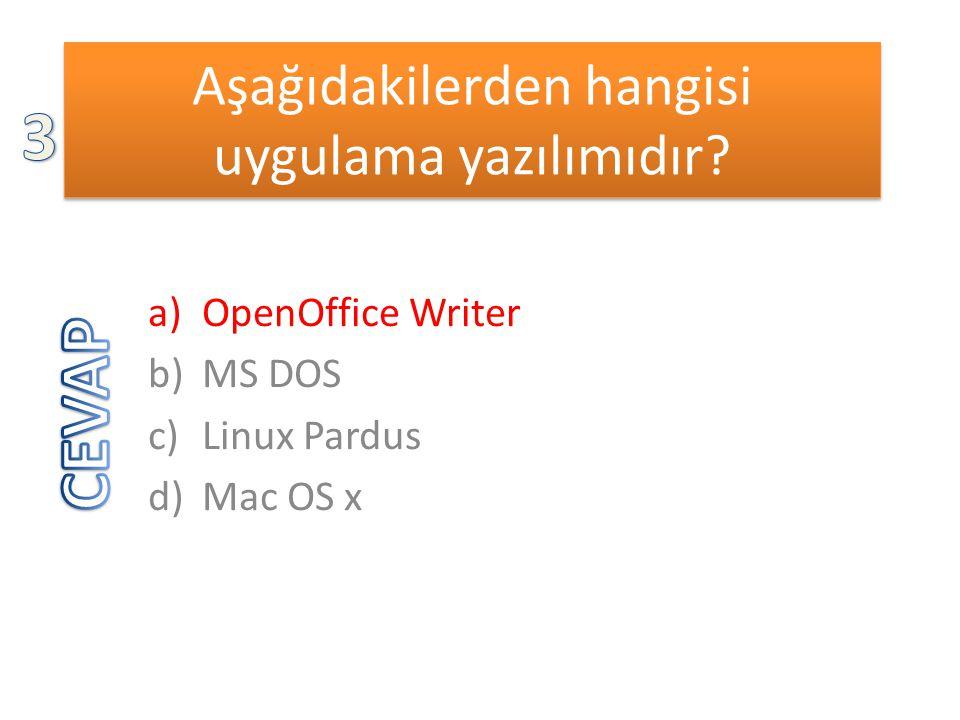 Aşağıdakilerden hangisi uygulama yazılımıdır? a)OpenOffice Writer b)MS DOS c)Linux Pardus d)Mac OS x