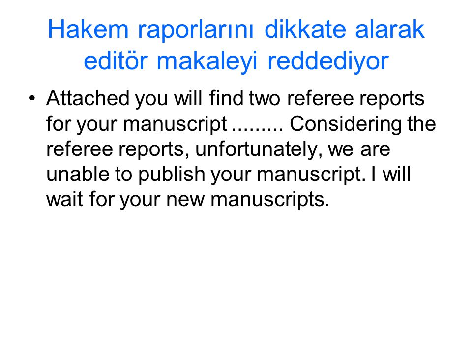Hakem raporlarını dikkate alarak editör makaleyi reddediyor Attached you will find two referee reports for your manuscript......... Considering the re