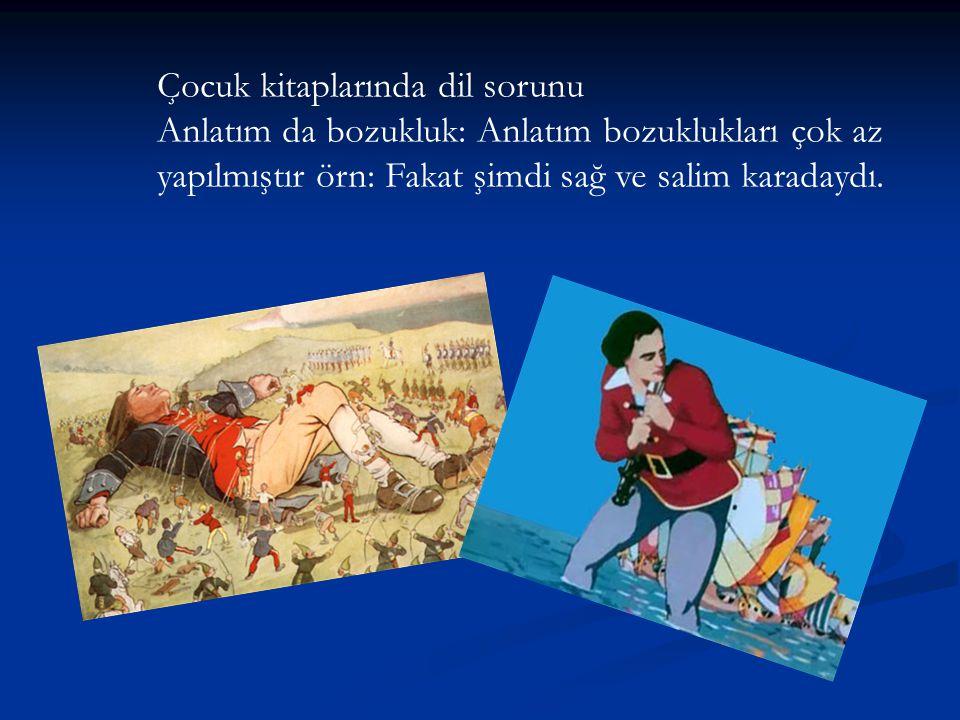 Çocuk kitaplarında dil sorunu Anlatım da bozukluk: Anlatım bozuklukları çok az yapılmıştır örn: Fakat şimdi sağ ve salim karadaydı.