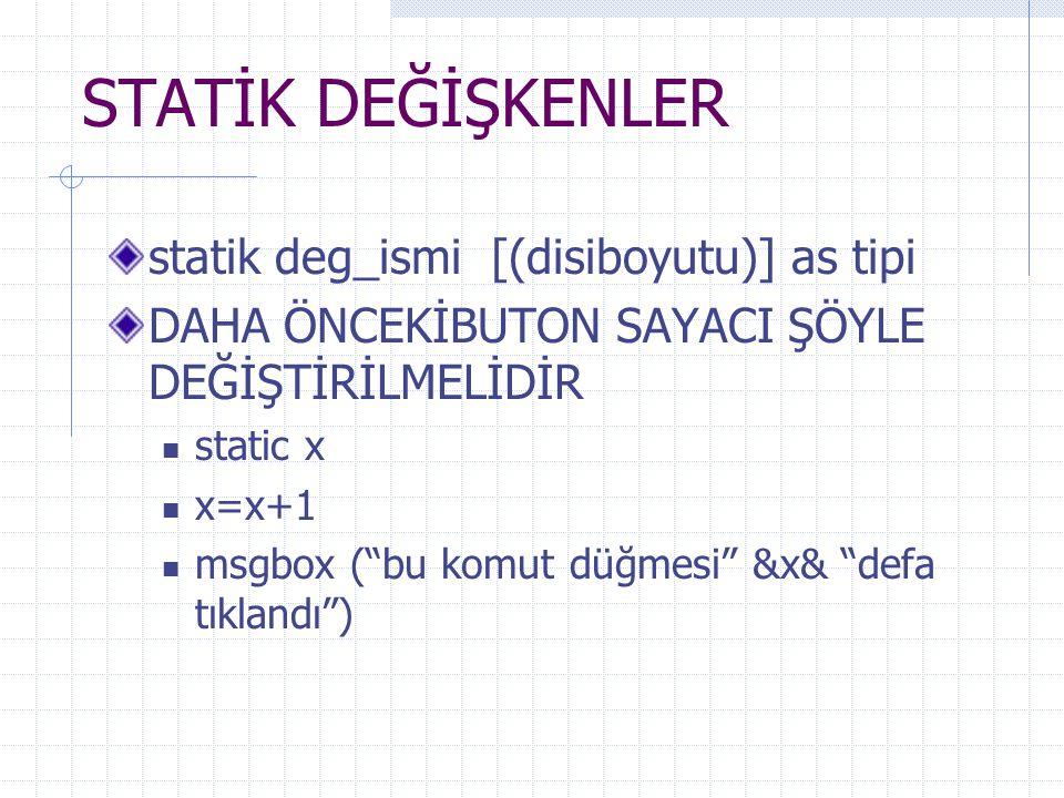 STATİK DEĞİŞKENLER statik deg_ismi [(disiboyutu)] as tipi DAHA ÖNCEKİBUTON SAYACI ŞÖYLE DEĞİŞTİRİLMELİDİR static x x=x+1 msgbox ( bu komut düğmesi &x& defa tıklandı )