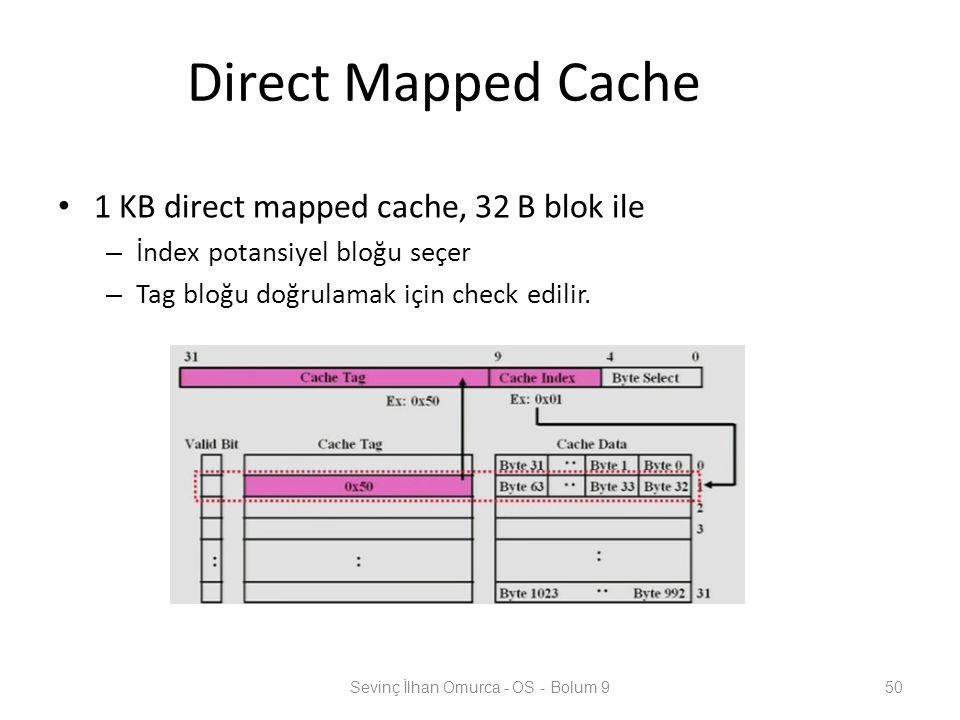 Direct Mapped Cache 1 KB direct mapped cache, 32 B blok ile – İndex potansiyel bloğu seçer – Tag bloğu doğrulamak için check edilir. Sevinç İlhan Omur