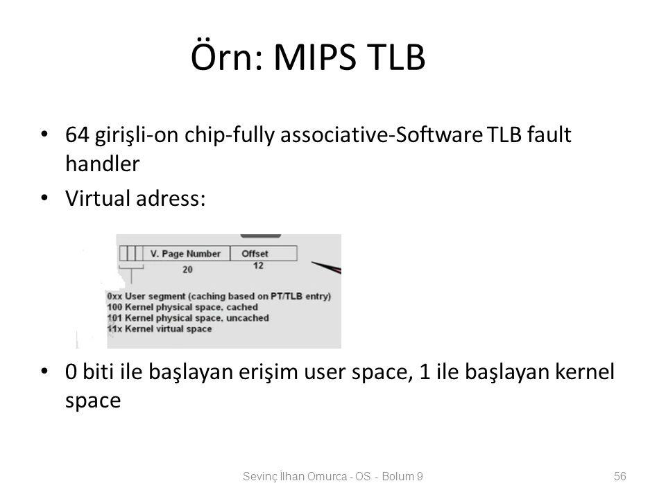 Örn: MIPS TLB 64 girişli-on chip-fully associative-Software TLB fault handler Virtual adress: 0 biti ile başlayan erişim user space, 1 ile başlayan ke