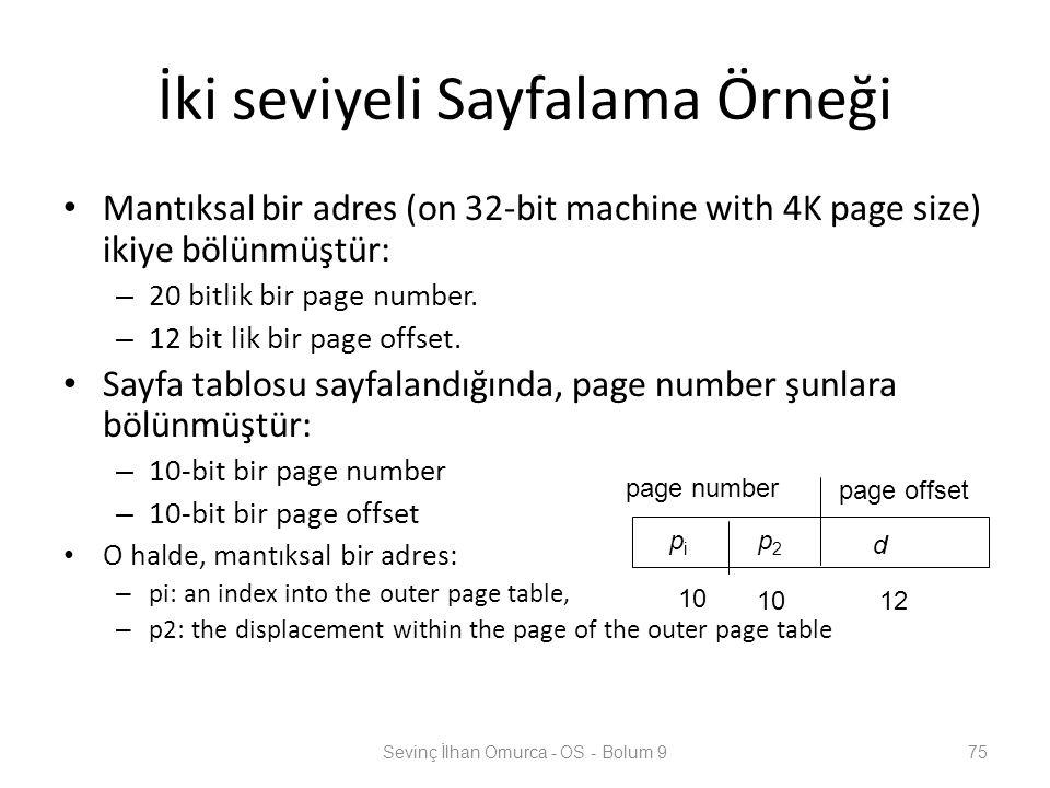 İki seviyeli Sayfalama Örneği Mantıksal bir adres (on 32-bit machine with 4K page size) ikiye bölünmüştür: – 20 bitlik bir page number. – 12 bit lik b