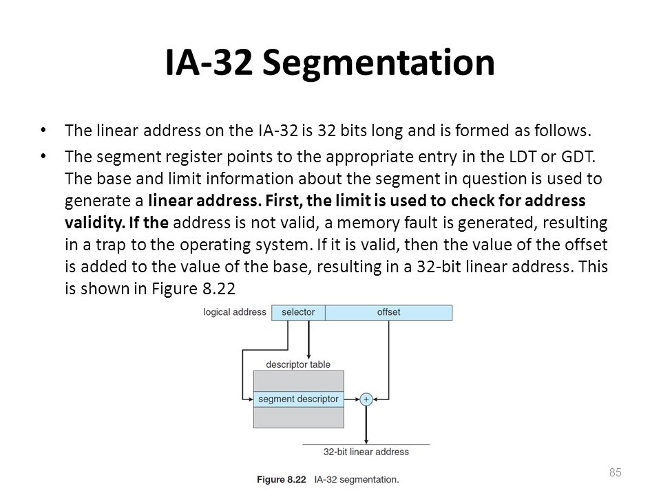 IA-32 Segmentation The linear address on the IA-32 is 32 bits long and is formed as follows. The segment register points to the appropriate entry in t