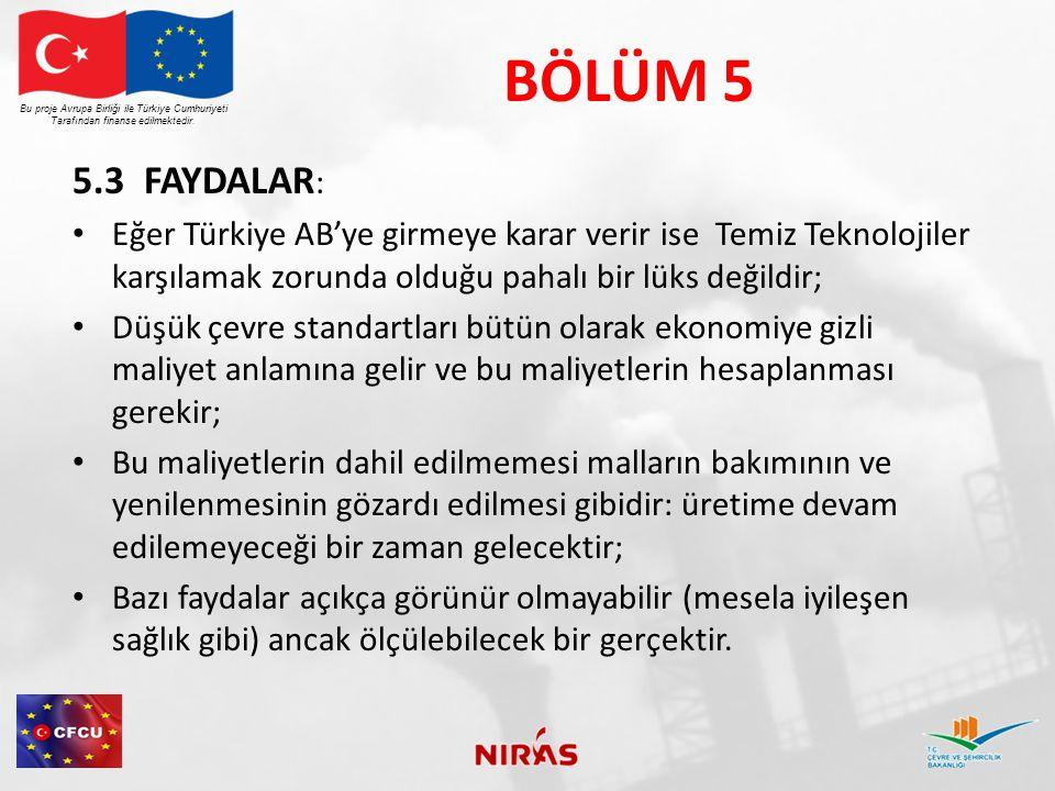 BÖLÜM 5 5.3 FAYDALAR : Eğer Türkiye AB'ye girmeye karar verir ise Temiz Teknolojiler karşılamak zorunda olduğu pahalı bir lüks değildir; Düşük çevre standartları bütün olarak ekonomiye gizli maliyet anlamına gelir ve bu maliyetlerin hesaplanması gerekir; Bu maliyetlerin dahil edilmemesi malların bakımının ve yenilenmesinin gözardı edilmesi gibidir: üretime devam edilemeyeceği bir zaman gelecektir; Bazı faydalar açıkça görünür olmayabilir (mesela iyileşen sağlık gibi) ancak ölçülebilecek bir gerçektir.
