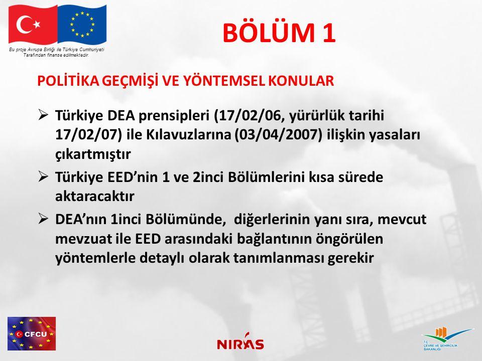 BÖLÜM 1 POLİTİKA GEÇMİŞİ VE YÖNTEMSEL KONULAR  Türkiye DEA prensipleri (17/02/06, yürürlük tarihi 17/02/07) ile Kılavuzlarına (03/04/2007) ilişkin yasaları çıkartmıştır  Türkiye EED'nin 1 ve 2inci Bölümlerini kısa sürede aktaracaktır  DEA'nın 1inci Bölümünde, diğerlerinin yanı sıra, mevcut mevzuat ile EED arasındaki bağlantının öngörülen yöntemlerle detaylı olarak tanımlanması gerekir Bu proje Avrupa Birliği ile Türkiye Cumhuriyeti Tarafından finanse edilmektedir.