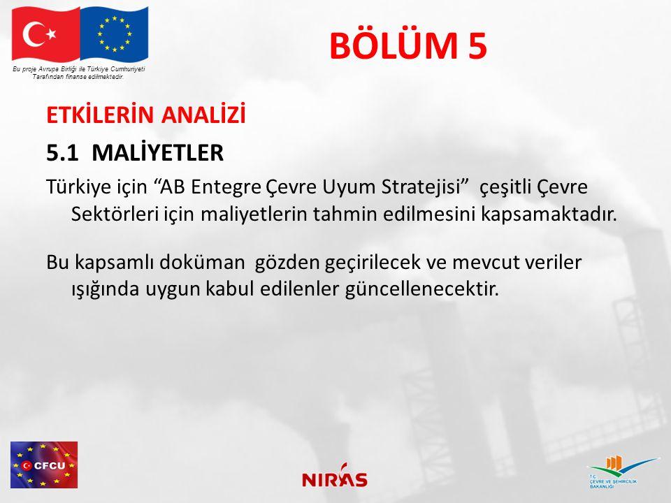 BÖLÜM 5 ETKİLERİN ANALİZİ 5.1 MALİYETLER Türkiye için AB Entegre Çevre Uyum Stratejisi çeşitli Çevre Sektörleri için maliyetlerin tahmin edilmesini kapsamaktadır.