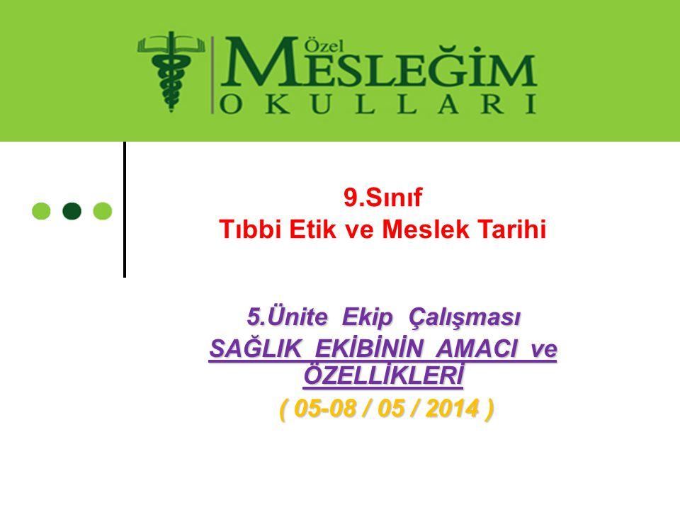 5.Ünite Ekip Çalışması SAĞLIK EKİBİNİN AMACI ve ÖZELLİKLERİ ( 05-08 / 05 / 2014 ) ( 05-08 / 05 / 2014 ) 9.Sınıf Tıbbi Etik ve Meslek Tarihi
