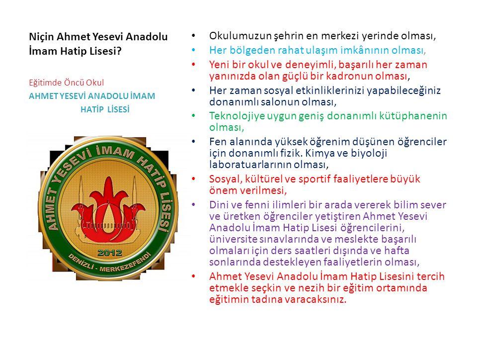 Niçin Ahmet Yesevi Anadolu İmam Hatip Lisesi? Okulumuzun şehrin en merkezi yerinde olması, Her bölgeden rahat ulaşım imkânının olması, Yeni bir okul v