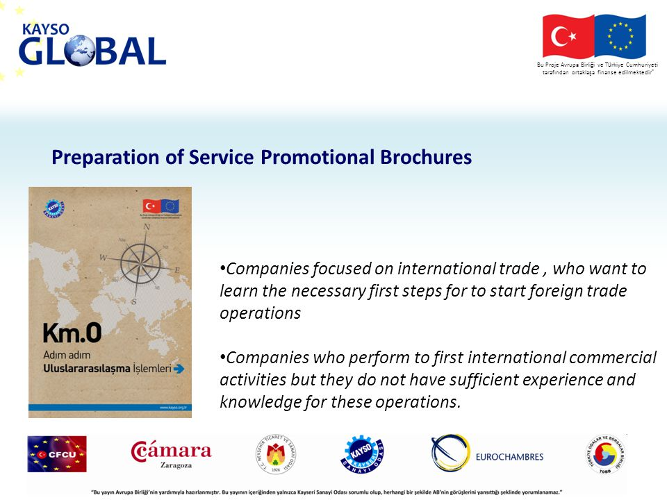 Bu Proje Avrupa Birliği ve T ü rkiye Cumhuriyeti tarafından ortaklaşa finanse edilmektedir Preparation of Service Promotional Brochures Companies focused on international trade, who want to learn the necessary first steps for to start foreign trade operations Companies who perform to first international commercial activities but they do not have sufficient experience and knowledge for these operations.