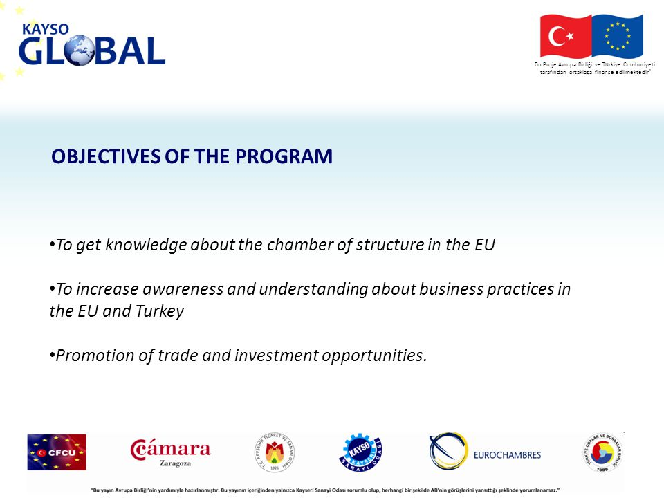 Bu Proje Avrupa Birliği ve T ü rkiye Cumhuriyeti tarafından ortaklaşa finanse edilmektedir To get knowledge about the chamber of structure in the EU To increase awareness and understanding about business practices in the EU and Turkey Promotion of trade and investment opportunities.