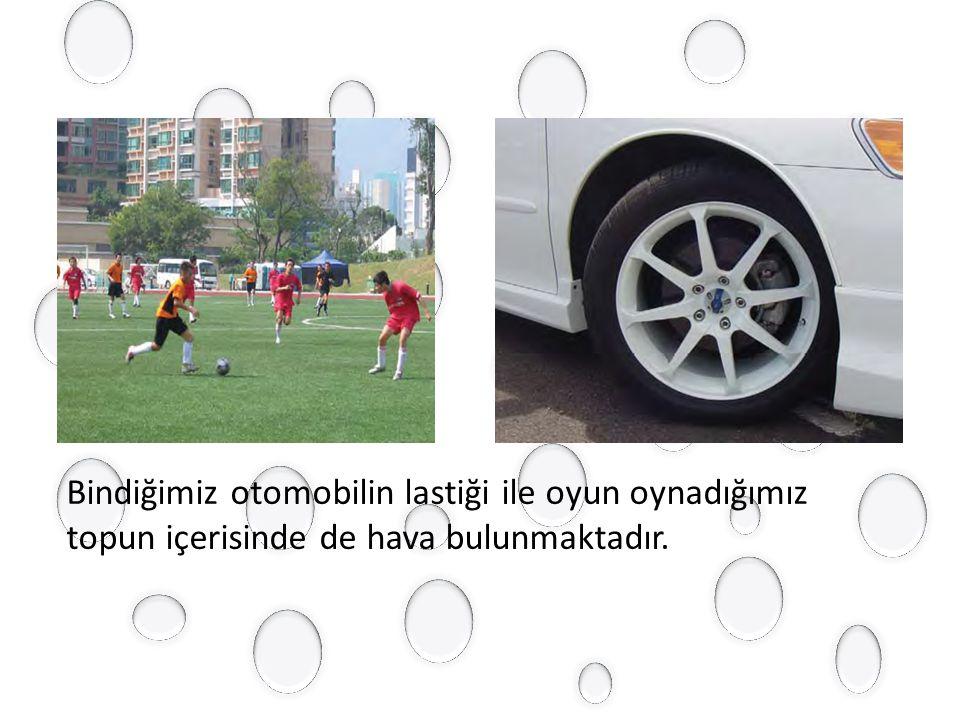 Bindiğimiz otomobilin lastiği ile oyun oynadığımız topun içerisinde de hava bulunmaktadır.