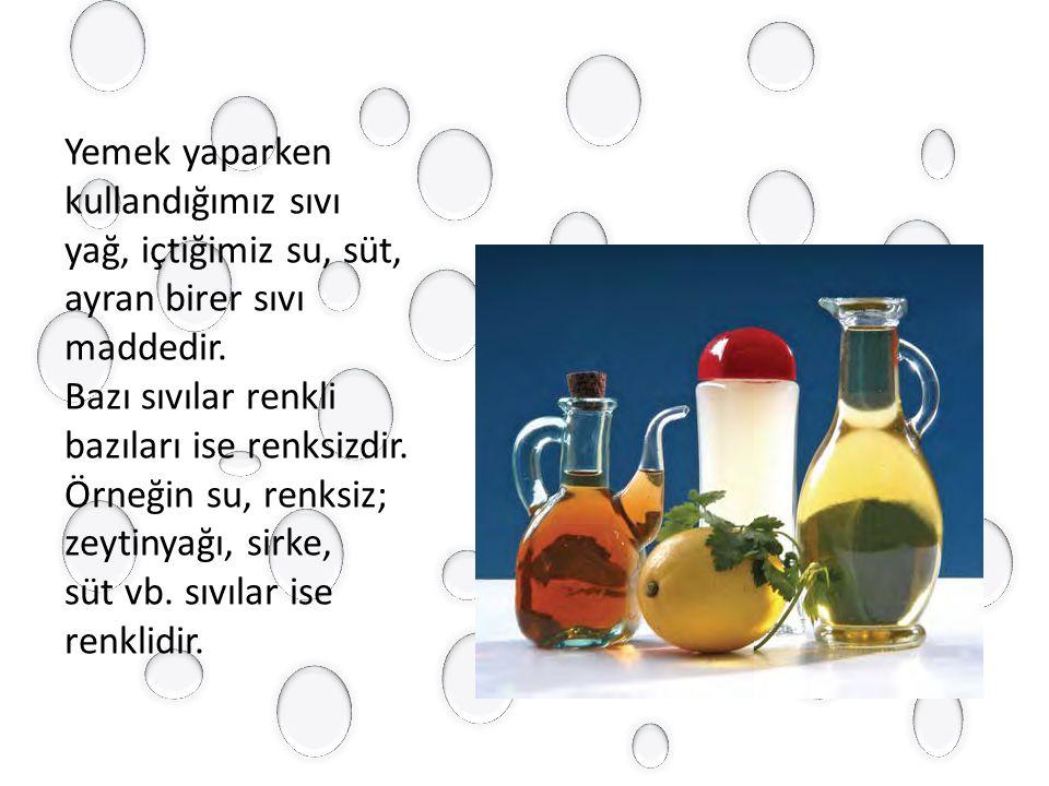 Yemek yaparken kullandığımız sıvı yağ, içtiğimiz su, süt, ayran birer sıvı maddedir.