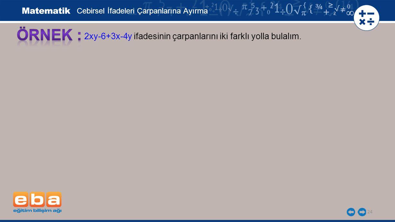 25 Cebirsel İfadeleri Çarpanlarına Ayırma 2xy-6+3x-4y ifadesinin çarpanlarını iki farklı yolla bulalım.