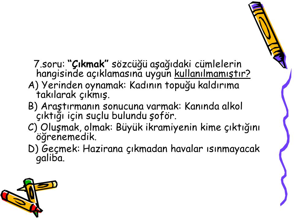 7.soru: Çıkmak sözcüğü aşağıdaki cümlelerin hangisinde açıklamasına uygun kullanılmamıştır.